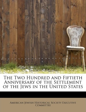 The Two Hundred and Fiftieth Anniversary of the Settlement of the Jews in the United States