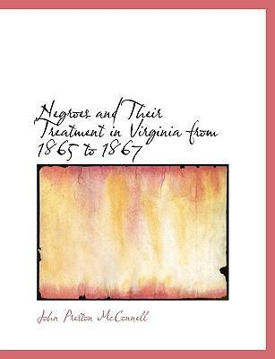 Negroes and Their Treatment in Virginia from 1865 to 1867