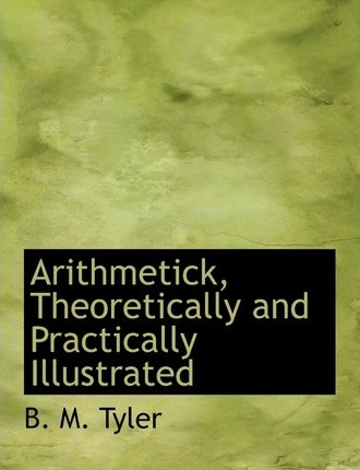 Arithmetick, Theoretically and Practically Illustrated