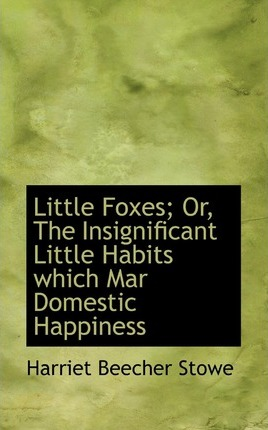 Little Foxes; Or, the Insignificant Little Habits Which Mar Domestic Happiness