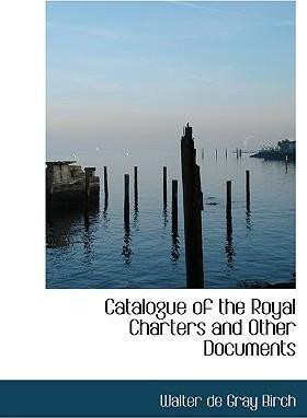 Catalogue of the Royal Charters and Other Documents