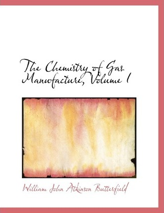 The Chemistry of Gas Manufacture, Volume I