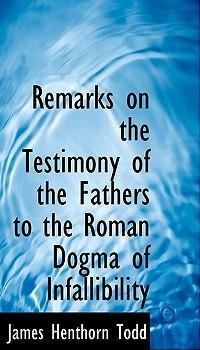 Remarks on the Testimony of the Fathers to the Roman Dogma of Infallibility