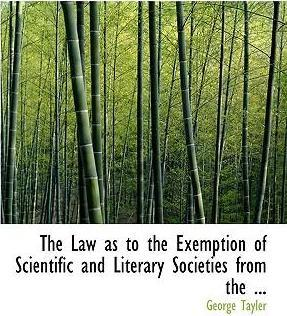 The Law as to the Exemption of Scientific and Literary Societies from the ...