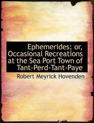 Ephemerides; Or, Occasional Recreations at the Sea Port Town of Tant-Perd-Tant-Paye