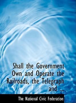 Shall the Government Own and Operate the Railroads, the Telegraph and ...