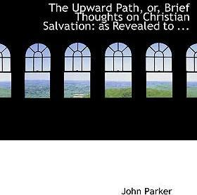 The Upward Path, Or, Brief Thoughts on Christian Salvation