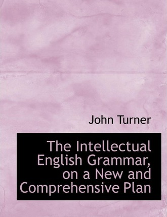 The Intellectual English Grammar, on a New and Comprehensive Plan