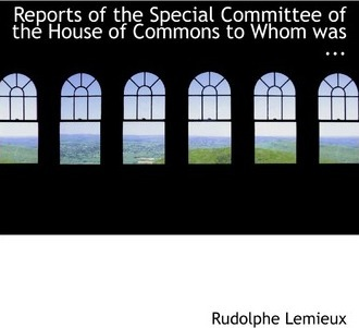 Reports of the Special Committee of the House of Commons to Whom Was ...