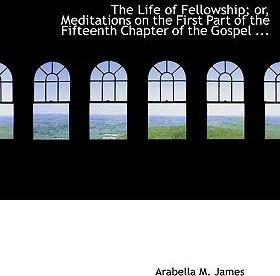 The Life of Fellowship; Or, Meditations on the First Part of the Fifteenth Chapter of the Gospel ...