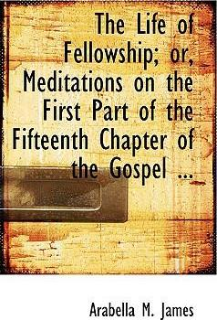 The Life of Fellowship; Or, Meditations on the First Part of the Fifteenth Chapter of the Gospel