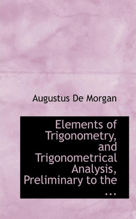 Elements of Trigonometry, and Trigonometrical Analysis, Preliminary to the ...