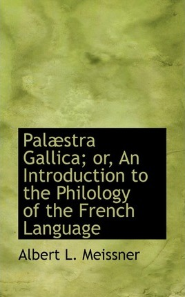 Palaestra Gallica; Or, an Introduction to the Philology of the French Language