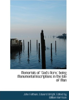 Memorials of 'God's Acre, ' Being Monumental Inscriptions in the Isle of Man
