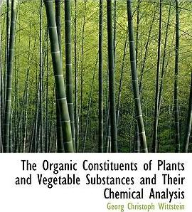 The Organic Constituents of Plants and Vegetable Substances and Their Chemical Analysis