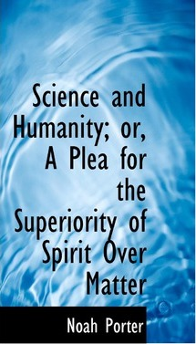 Science and Humanity; Or, a Plea for the Superiority of Spirit Over Matter