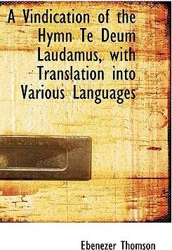 A Vindication of the Hymn Te Deum Laudamus, with Translation Into Various Languages