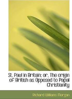 St. Paul in Britain; Or, the Origin of British as Opposed to Papal Christianity