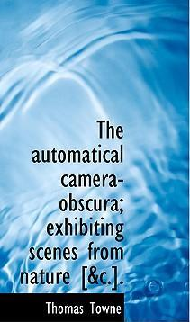 The Automatical Camera-Obscura; Exhibiting Scenes from Nature [Ac.].