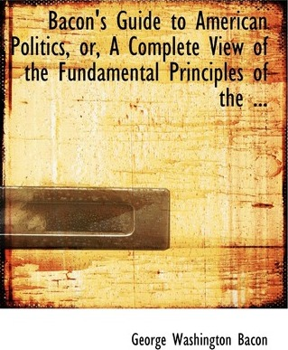 Bacon's Guide to American Politics or a Complete View of the Fundamental Principles of the ...