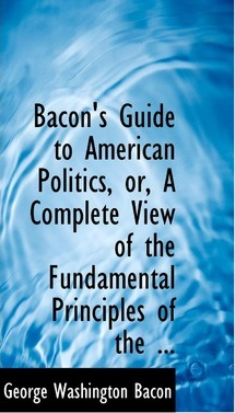 Bacon's Guide to American Politics, Or, a Complete View of the Fundamental Principles of the ...