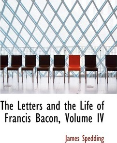 The Letters and the Life of Francis Bacon, Volume IV