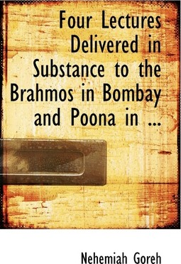 Four Lectures Delivered in Substance to the Brahmos in Bombay and Poona in ...