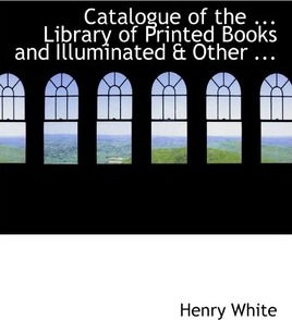 Catalogue of the ... Library of Printed Books and Illuminated a Other ...