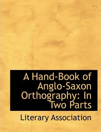 A Hand-Book of Anglo-Saxon Orthography in Two Parts
