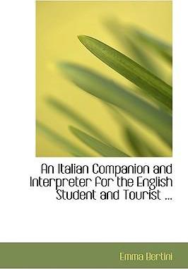An Italian Companion and Interpreter for the English Student and Tourist ...