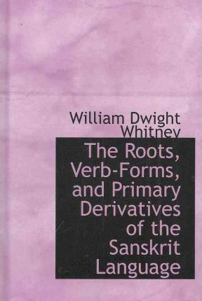 The Roots, Verb-Forms, and Primary Derivatives of the Sanskrit Language