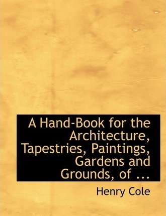 A Hand-Book for the Architecture, Tapestries, Paintings, Gardens and Grounds, of ...