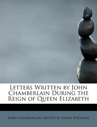 Letters Written by John Chamberlain During the Reign of Queen Elizabeth