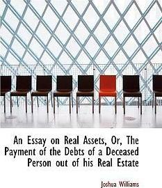 An Essay on Real Assets, Or, the Payment of the Debts of a Deceased Person Out of His Real Estate