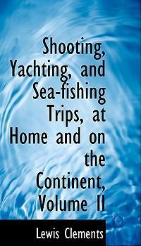 Shooting, Yachting, and Sea-Fishing Trips, at Home and on the Continent, Volume II