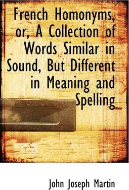 French Homonyms, Or, a Collection of Words Similar in Sound, But Different in Meaning and Spelling