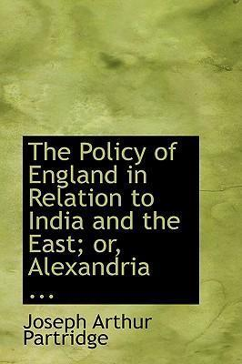 The Policy of England in Relation to India and the East; Or, Alexandria ...