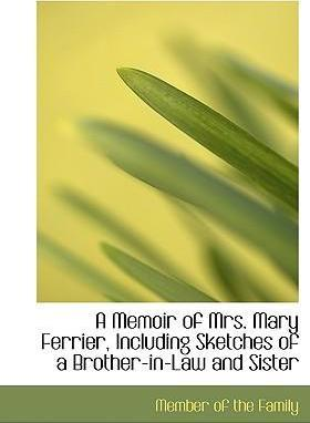 A Memoir of Mrs. Mary Ferrier, Including Sketches of a Brother-In-Law and Sister