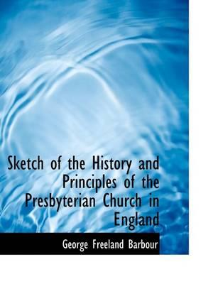 Sketch of the History and Principles of the Presbyterian Church in England