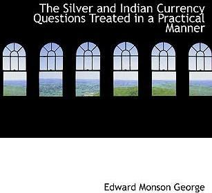 The Silver and Indian Currency Questions Treated in a Practical Manner