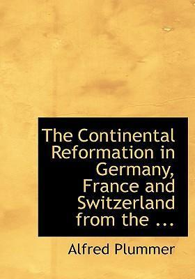 The Continental Reformation in Germany, France and Switzerland from the ...