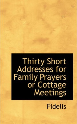 Thirty Short Addresses for Family Prayers or Cottage Meetings