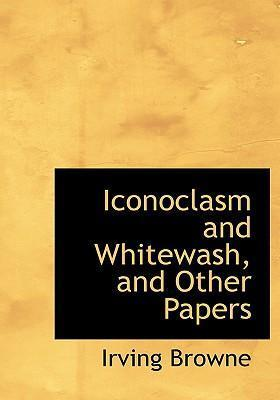 Iconoclasm and Whitewash, and Other Papers