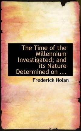 The Time of the Millennium Investigated; And Its Nature Determined on ...