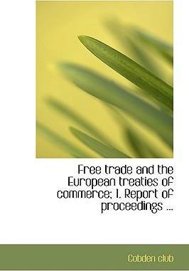 Free Trade and the European Treaties of Commerce; 1. Report of Proceedings ...