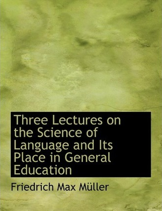 Three Lectures on the Science of Language and Its Place in General Education