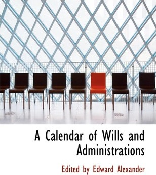 A Calendar of Wills and Administrations