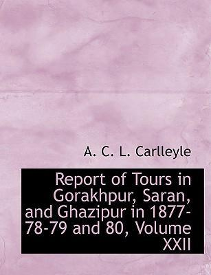 Report of Tours in Gorakhpur, Saran, and Ghazipur in 1877-78-79 and 80, Volume XXII