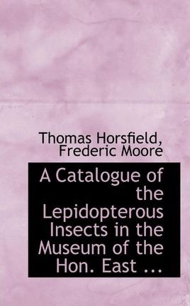 A Catalogue of the Lepidopterous Insects in the Museum of the Hon. East ...