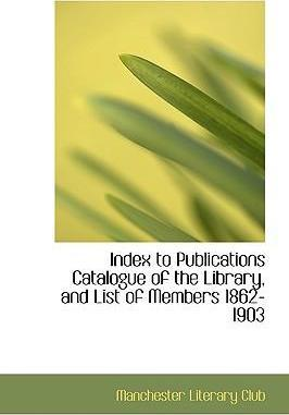 Index to Publications Catalogue of the Library, and List of Members 1862-1903